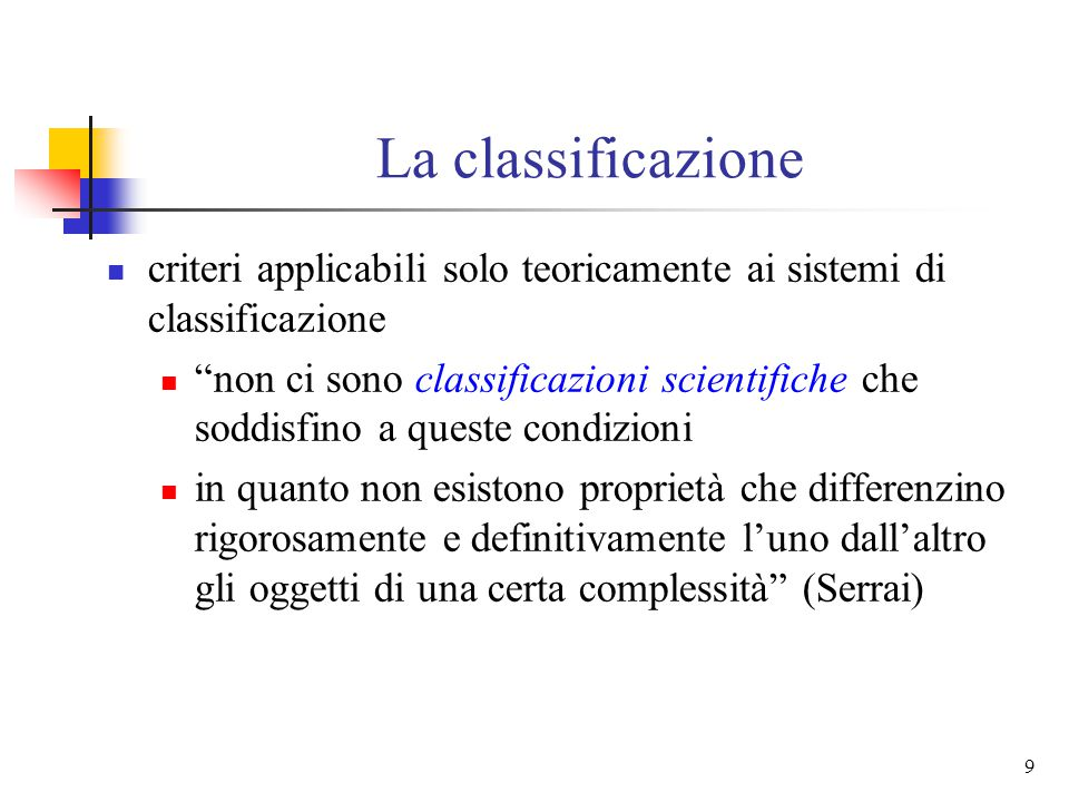 9 La classificazione criteri applicabili solo teoricamente ai sistemi di classificazione non ci sono classificazioni scientifiche che soddisfino a queste condizioni in quanto non esistono proprietà che differenzino rigorosamente e definitivamente l'uno dall'altro gli oggetti di una certa complessità (Serrai)