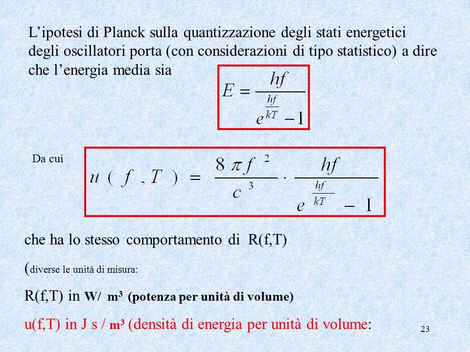 23 L'ipotesi di Planck sulla quantizzazione degli stati energetici degli oscillatori porta (con considerazioni di tipo statistico) a dire che l'energia media sia che ha lo stesso comportamento di R(f,T) ( diverse le unità di misura: R(f,T) in W/ m 3 (potenza per unità di volume) u(f,T) in J s / m 3 (densità di energia per unità di volume: Da cui