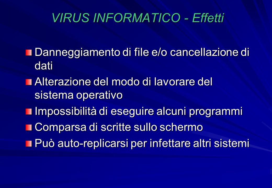 VIRUS INFORMATICO - Effetti Danneggiamento di file e/o cancellazione di dati Alterazione del modo di lavorare del sistema operativo Impossibilità di e