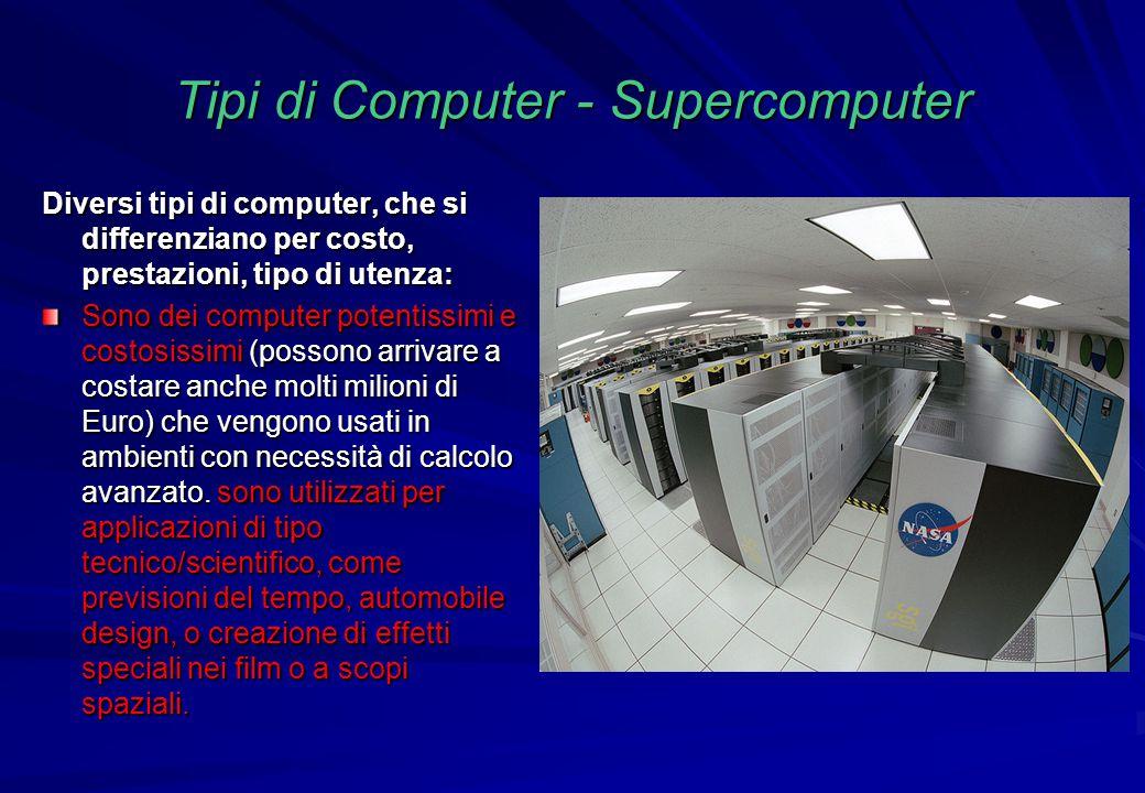 Tipi di Computer - Supercomputer Diversi tipi di computer, che si differenziano per costo, prestazioni, tipo di utenza: Sono dei computer potentissimi