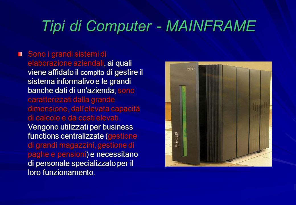 Tipi di Computer - MAINFRAME Sono i grandi sistemi di elaborazione aziendali, ai quali viene affidato il compito di gestire il sistema informativo e l
