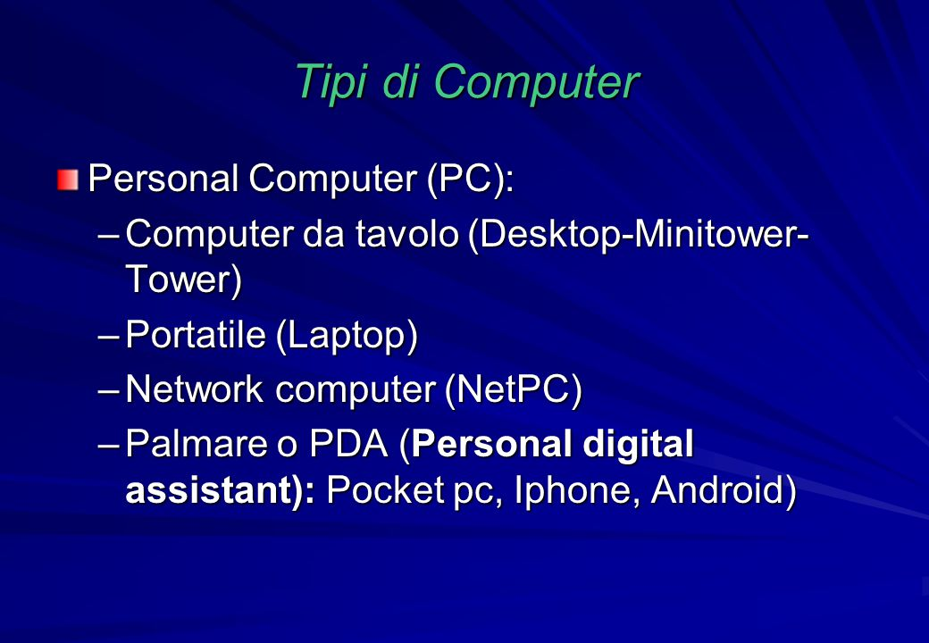 Tipi di Computer Personal Computer (PC): –Computer da tavolo (Desktop-Minitower- Tower) –Portatile (Laptop) –Network computer (NetPC) –Palmare o PDA (Personal digital assistant): Pocket pc, Iphone, Android)