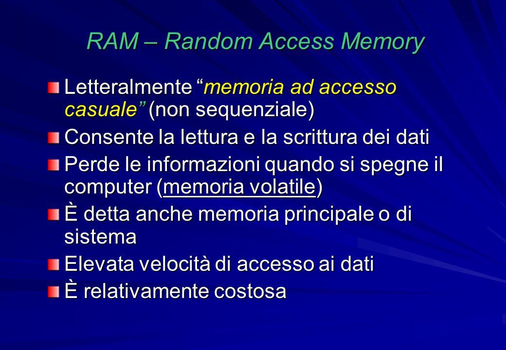 """RAM – Random Access Memory Letteralmente """"memoria ad accesso casuale"""" (non sequenziale) Consente la lettura e la scrittura dei dati Perde le informazi"""