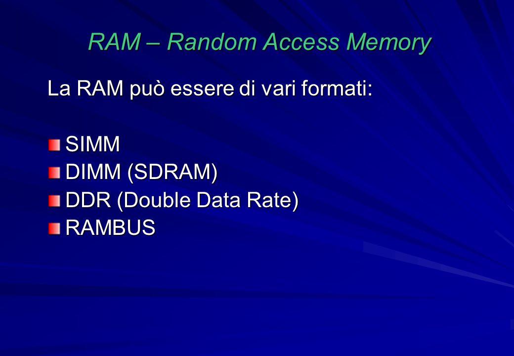 RAM – Random Access Memory La RAM può essere di vari formati: SIMM DIMM (SDRAM) DDR (Double Data Rate) RAMBUS