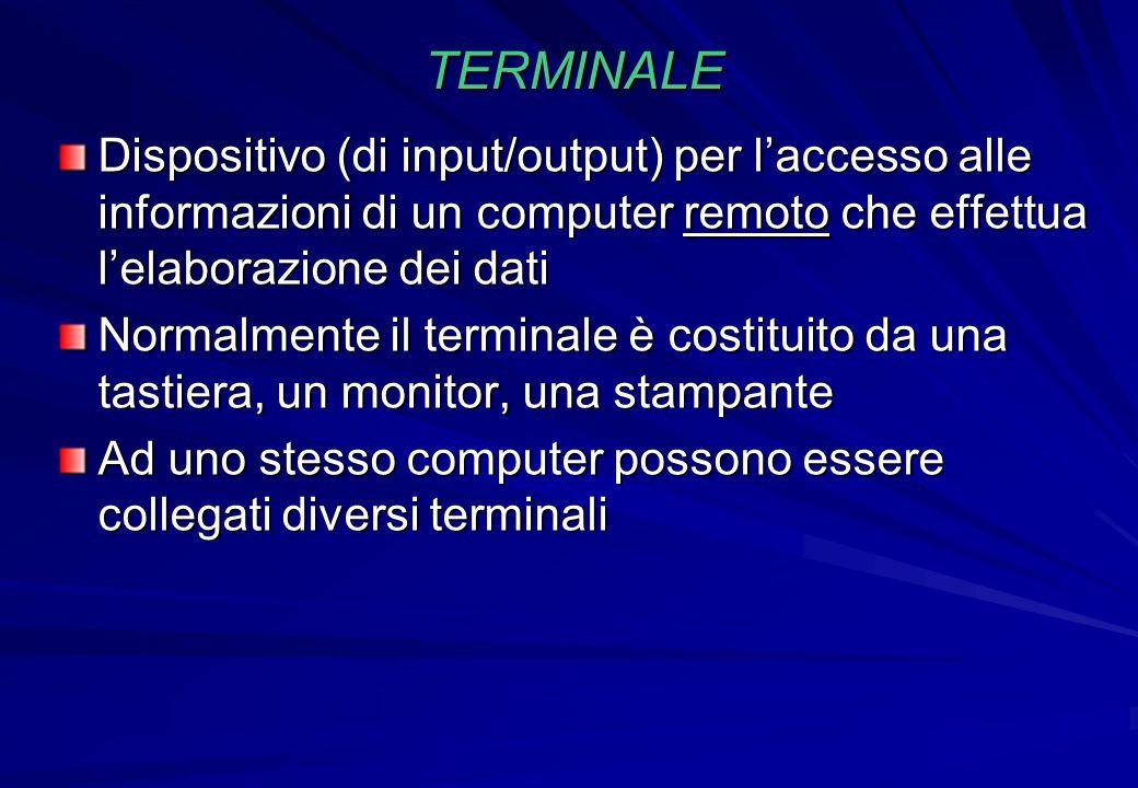 TERMINALE Dispositivo (di input/output) per l'accesso alle informazioni di un computer remoto che effettua l'elaborazione dei dati Normalmente il term