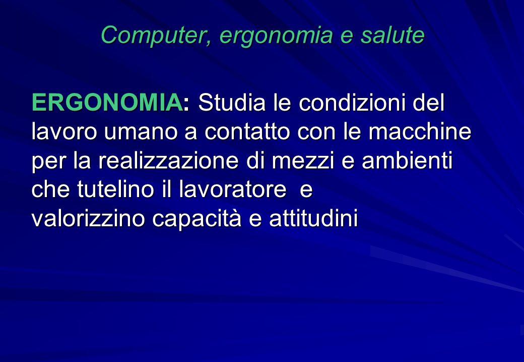 Computer, ergonomia e salute ERGONOMIA: Studia le condizioni del lavoro umano a contatto con le macchine per la realizzazione di mezzi e ambienti che