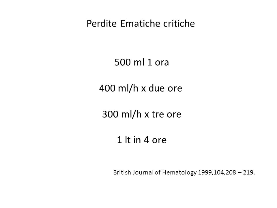 Perdite Ematiche critiche 500 ml 1 ora 400 ml/h x due ore 300 ml/h x tre ore 1 lt in 4 ore British Journal of Hematology 1999,104,208 – 219.
