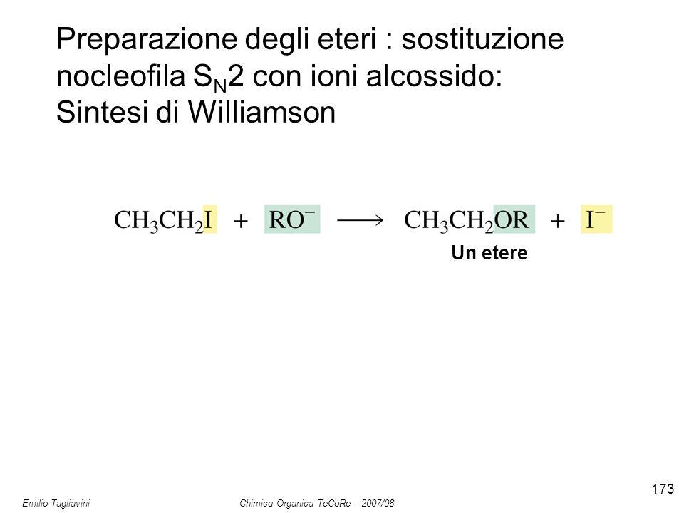 Emilio Tagliavini Chimica Organica TeCoRe - 2007/08 173 Preparazione degli eteri : sostituzione nocleofila S N 2 con ioni alcossido: Sintesi di Williamson Un etere