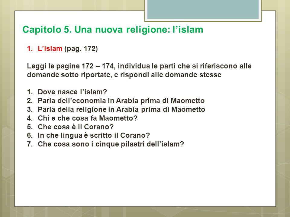 Capitolo 5. Una nuova religione: l'islam 1.L'islam (pag. 172) Leggi le pagine 172 – 174, individua le parti che si riferiscono alle domande sotto ripo