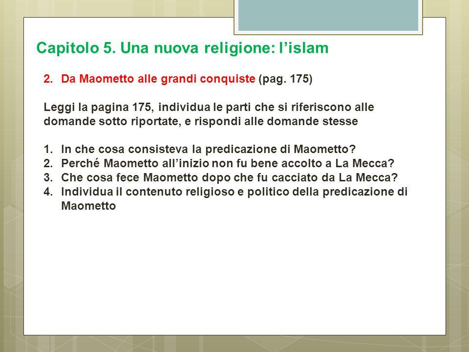 Capitolo 5. Una nuova religione: l'islam 2.Da Maometto alle grandi conquiste (pag. 175) Leggi la pagina 175, individua le parti che si riferiscono all