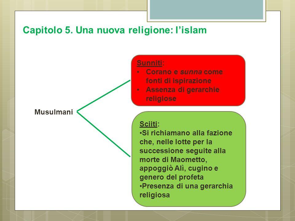 Capitolo 5. Una nuova religione: l'islam Sunniti: Corano e sunna come fonti di ispirazione Assenza di gerarchie religiose Sciiti: Si richiamano alla f