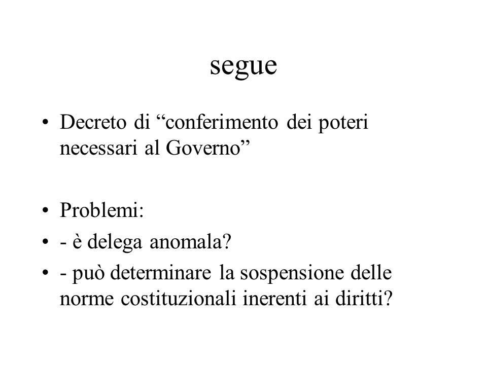 """segue Decreto di """"conferimento dei poteri necessari al Governo"""" Problemi: - è delega anomala? - può determinare la sospensione delle norme costituzion"""