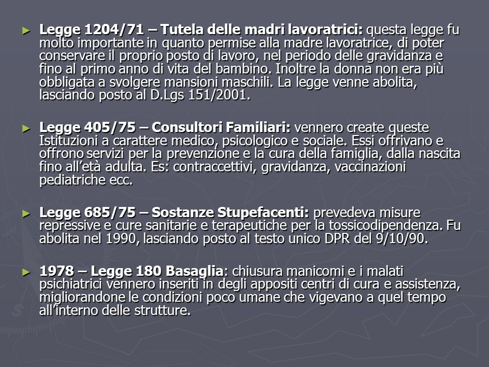 ► Legge 1204/71 – Tutela delle madri lavoratrici: questa legge fu molto importante in quanto permise alla madre lavoratrice, di poter conservare il proprio posto di lavoro, nel periodo delle gravidanza e fino al primo anno di vita del bambino.