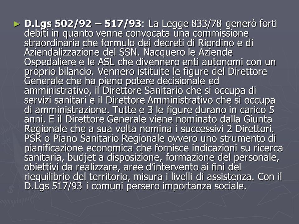 ► D.Lgs 502/92 – 517/93: La Legge 833/78 generò forti debiti in quanto venne convocata una commissione straordinaria che formulo dei decreti di Riordino e di Aziendalizzazione del SSN.