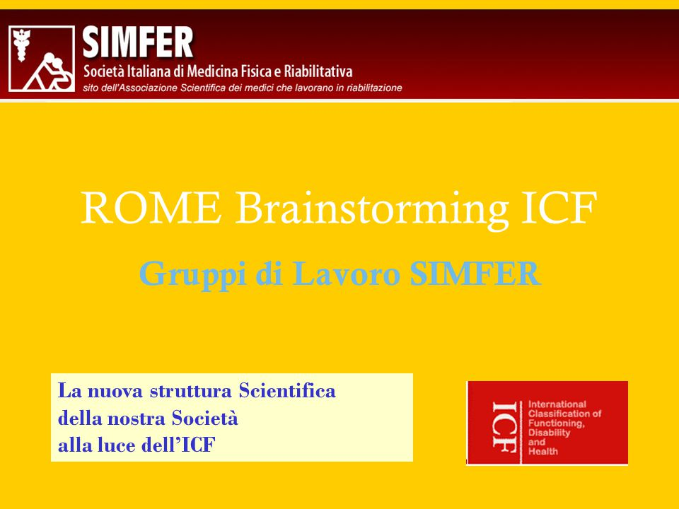 ROME Brainstorming ICF Gruppi di Lavoro SIMFER La nuova struttura Scientifica della nostra Società alla luce dell'ICF