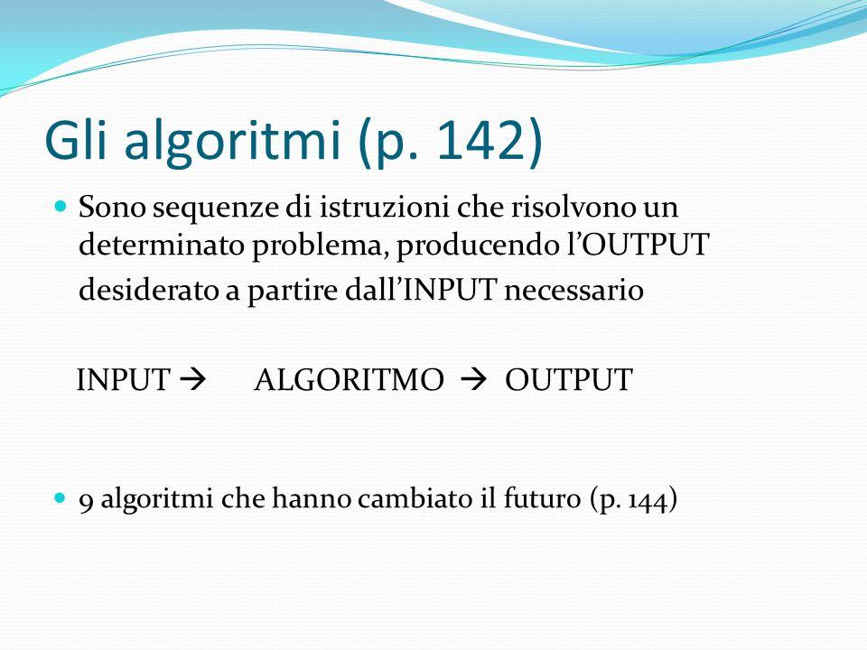 Gli algoritmi (p. 142) Sono sequenze di istruzioni che risolvono un determinato problema, producendo l'OUTPUT desiderato a partire dall'INPUT necessar