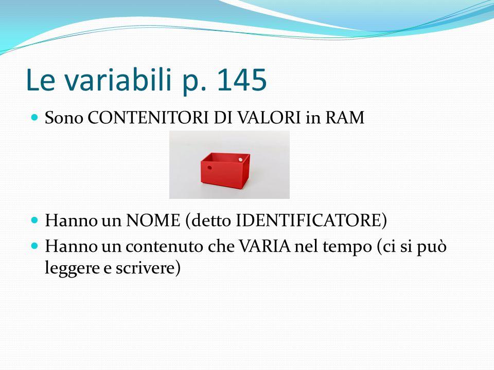 Le variabili p. 145 Sono CONTENITORI DI VALORI in RAM Hanno un NOME (detto IDENTIFICATORE) Hanno un contenuto che VARIA nel tempo (ci si può leggere e