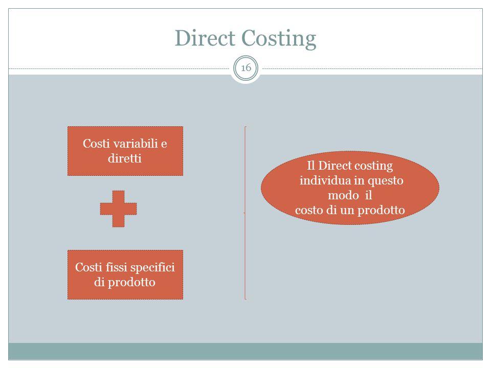 Direct Costing 16 Costi variabili e diretti Costi fissi specifici di prodotto Il Direct costing individua in questo modo il costo di un prodotto