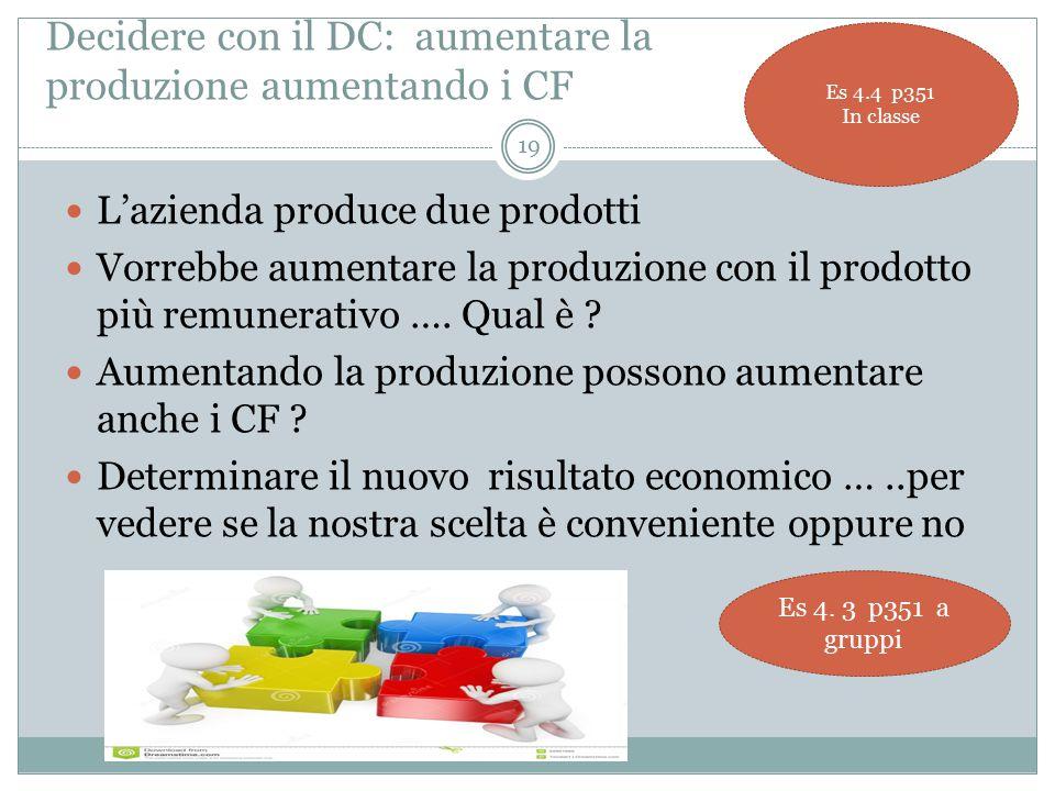 Decidere con il DC: aumentare la produzione aumentando i CF L'azienda produce due prodotti Vorrebbe aumentare la produzione con il prodotto più remunerativo ….
