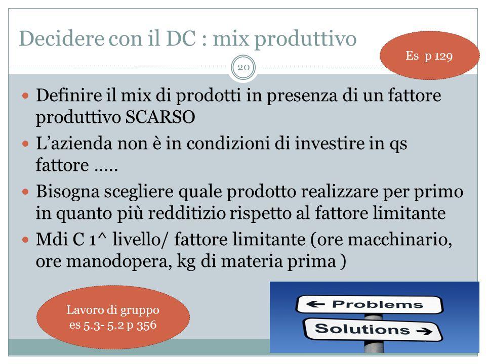 Decidere con il DC : mix produttivo Definire il mix di prodotti in presenza di un fattore produttivo SCARSO L'azienda non è in condizioni di investire in qs fattore …..