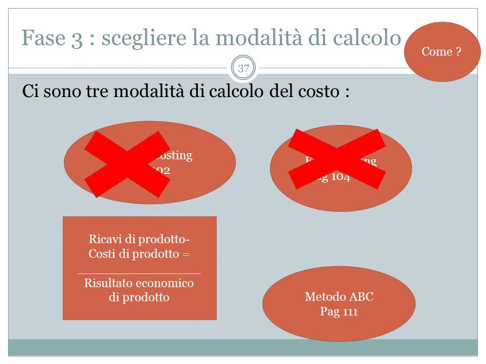 37 Fase 3 : scegliere la modalità di calcolo Ci sono tre modalità di calcolo del costo : Come .