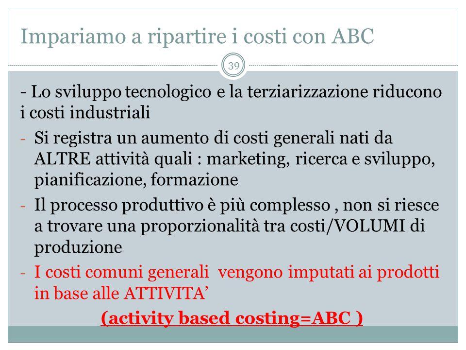 Impariamo a ripartire i costi con ABC - Lo sviluppo tecnologico e la terziarizzazione riducono i costi industriali - Si registra un aumento di costi generali nati da ALTRE attività quali : marketing, ricerca e sviluppo, pianificazione, formazione - Il processo produttivo è più complesso, non si riesce a trovare una proporzionalità tra costi/VOLUMI di produzione - I costi comuni generali vengono imputati ai prodotti in base alle ATTIVITA' (activity based costing=ABC ) 39