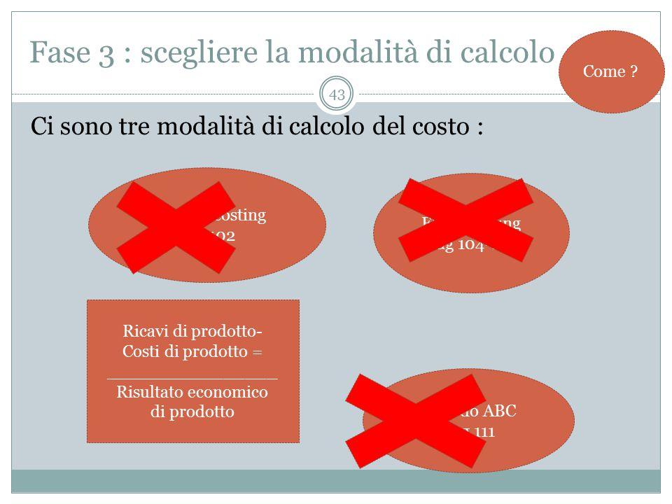 43 Fase 3 : scegliere la modalità di calcolo Ci sono tre modalità di calcolo del costo : Come .