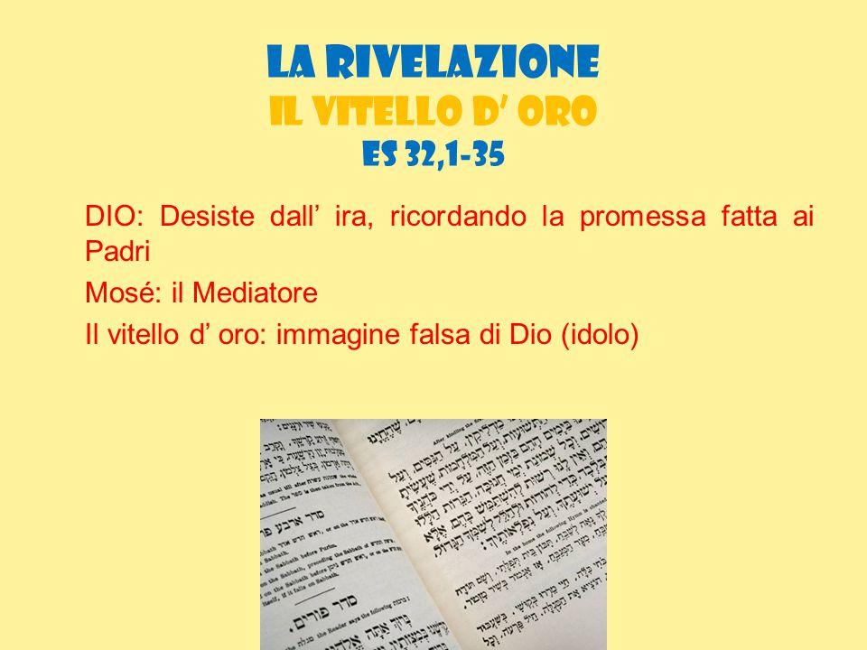 la rivelazione IL vitello d' oro ES 32,1-35 DIO: Desiste dall' ira, ricordando la promessa fatta ai Padri Mosé: il Mediatore Il vitello d' oro: immagi