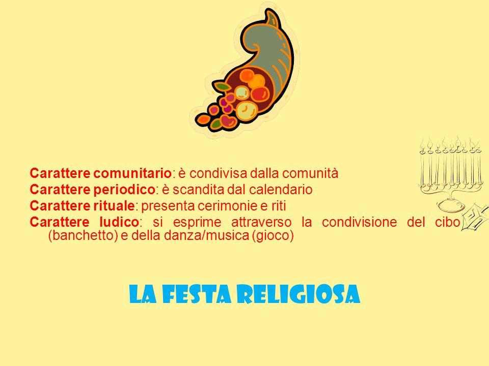 Carattere comunitario: è condivisa dalla comunità Carattere periodico: è scandita dal calendario Carattere rituale: presenta cerimonie e riti Caratter
