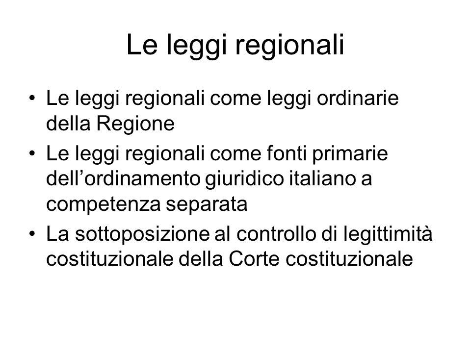 Le leggi regionali Le leggi regionali come leggi ordinarie della Regione Le leggi regionali come fonti primarie dell'ordinamento giuridico italiano a competenza separata La sottoposizione al controllo di legittimità costituzionale della Corte costituzionale
