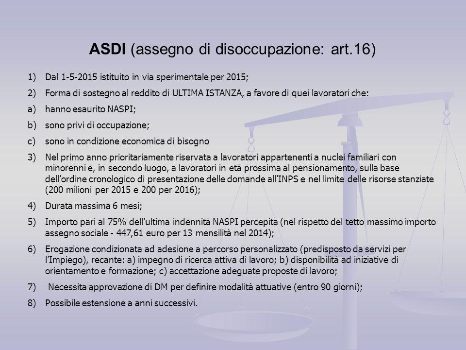 ASDI (assegno di disoccupazione: art.16) 1)Dal 1-5-2015 istituito in via sperimentale per 2015; 2)Forma di sostegno al reddito di ULTIMA ISTANZA, a fa