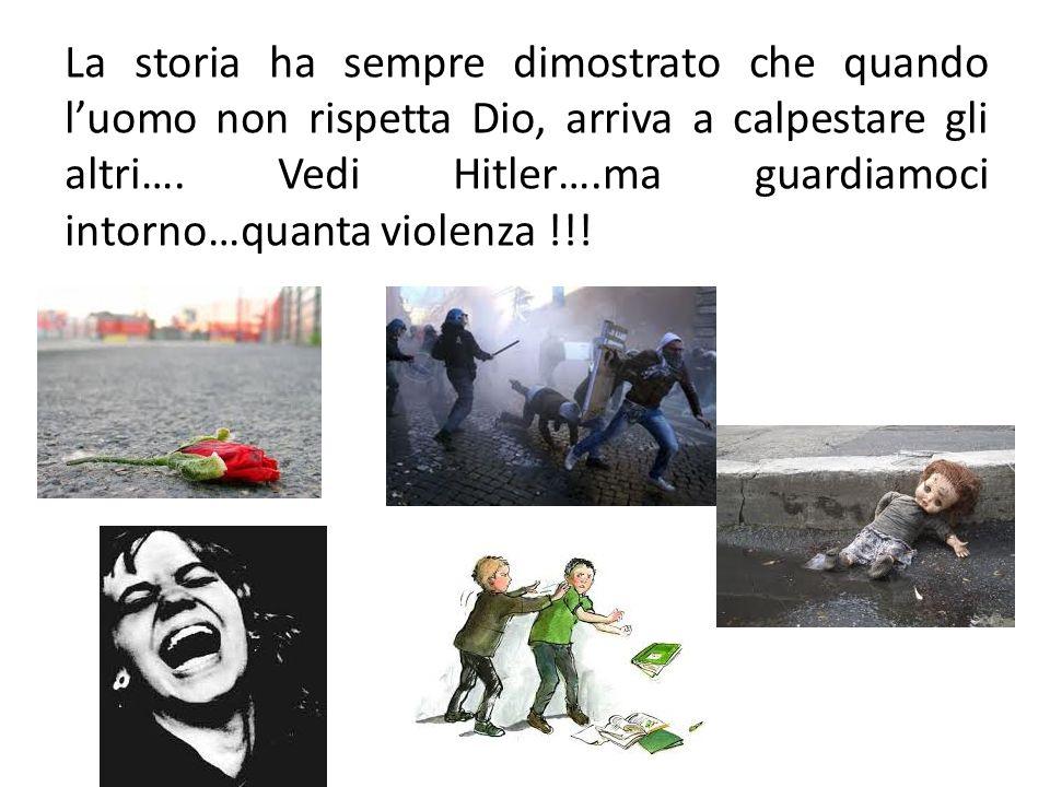 La storia ha sempre dimostrato che quando l'uomo non rispetta Dio, arriva a calpestare gli altri…. Vedi Hitler….ma guardiamoci intorno…quanta violenza