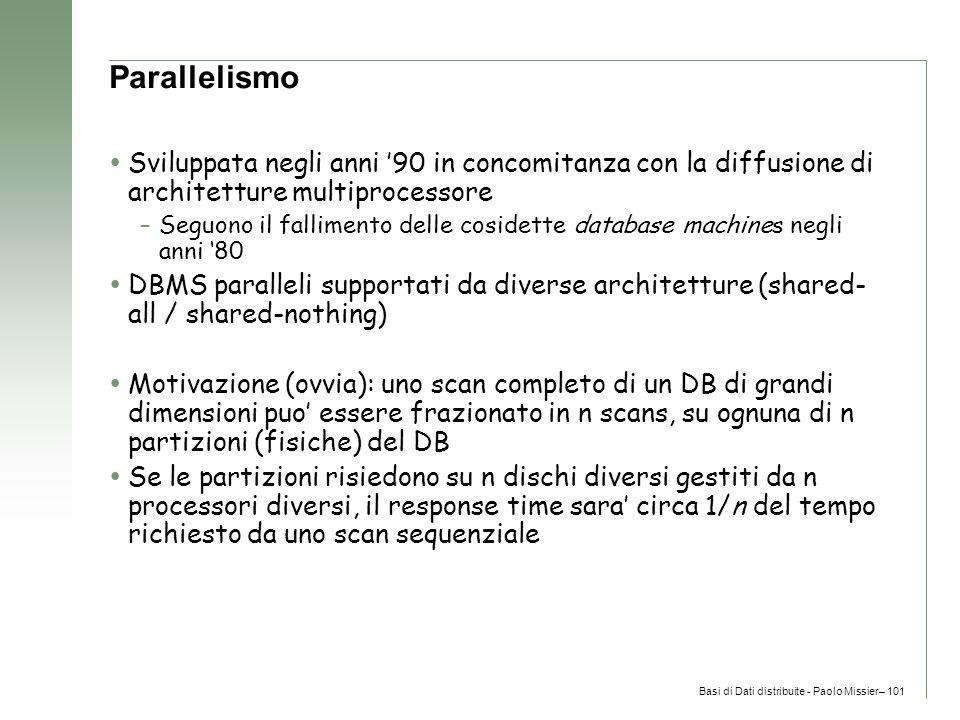 Basi di Dati distribuite - Paolo Missier– 101 Parallelismo  Sviluppata negli anni '90 in concomitanza con la diffusione di architetture multiprocessore –Seguono il fallimento delle cosidette database machines negli anni '80  DBMS paralleli supportati da diverse architetture (shared- all / shared-nothing)  Motivazione (ovvia): uno scan completo di un DB di grandi dimensioni puo' essere frazionato in n scans, su ognuna di n partizioni (fisiche) del DB  Se le partizioni risiedono su n dischi diversi gestiti da n processori diversi, il response time sara' circa 1/n del tempo richiesto da uno scan sequenziale