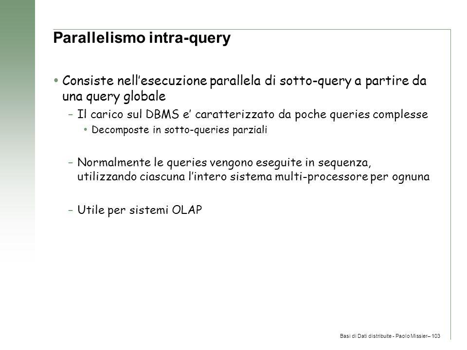 Basi di Dati distribuite - Paolo Missier– 103 Parallelismo intra-query  Consiste nell'esecuzione parallela di sotto-query a partire da una query globale –Il carico sul DBMS e' caratterizzato da poche queries complesse  Decomposte in sotto-queries parziali –Normalmente le queries vengono eseguite in sequenza, utilizzando ciascuna l'intero sistema multi-processore per ognuna –Utile per sistemi OLAP