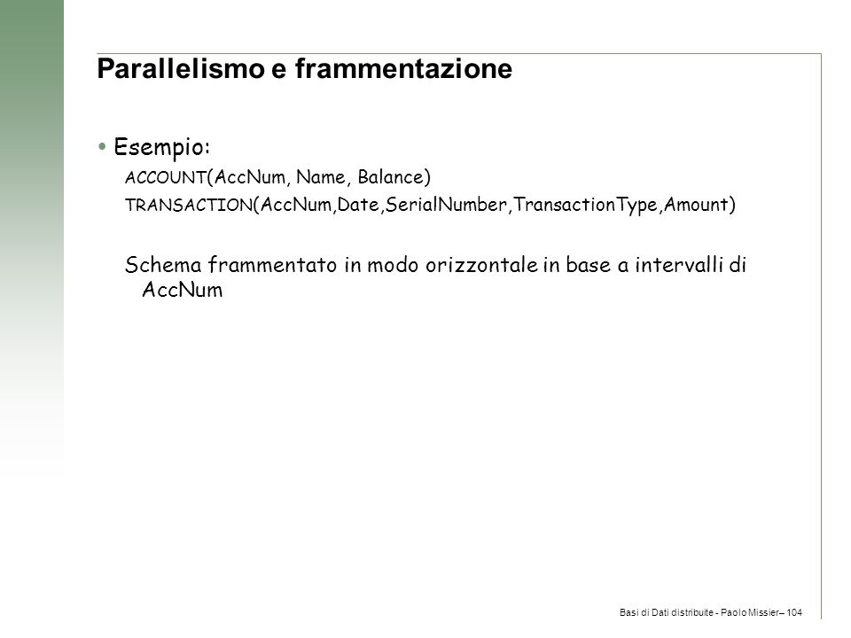 Basi di Dati distribuite - Paolo Missier– 104 Parallelismo e frammentazione  Esempio: ACCOUNT (AccNum, Name, Balance) TRANSACTION (AccNum,Date,SerialNumber,TransactionType,Amount) Schema frammentato in modo orizzontale in base a intervalli di AccNum