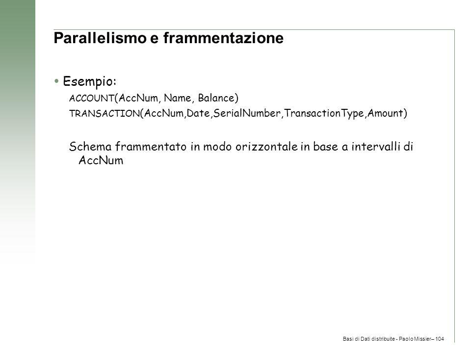 Basi di Dati distribuite - Paolo Missier– 104 Parallelismo e frammentazione  Esempio: ACCOUNT (AccNum, Name, Balance) TRANSACTION (AccNum,Date,SerialNumber,TransactionType,Amount) Schema frammentato in modo orizzontale in base a intervalli di AccNum