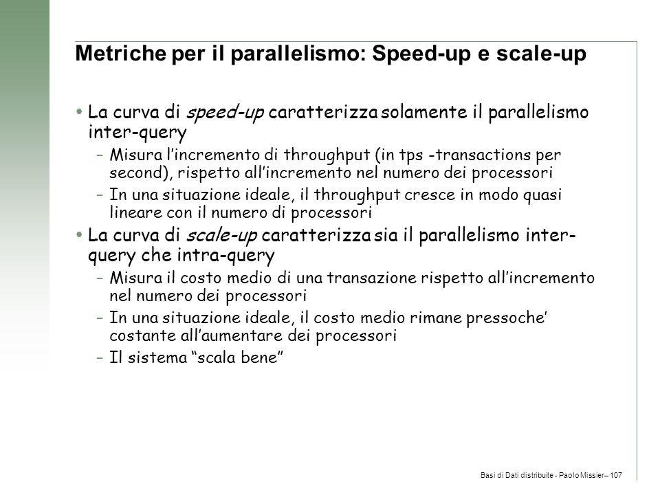 Basi di Dati distribuite - Paolo Missier– 107 Metriche per il parallelismo: Speed-up e scale-up  La curva di speed-up caratterizza solamente il parallelismo inter-query –Misura l'incremento di throughput (in tps -transactions per second), rispetto all'incremento nel numero dei processori –In una situazione ideale, il throughput cresce in modo quasi lineare con il numero di processori  La curva di scale-up caratterizza sia il parallelismo inter- query che intra-query –Misura il costo medio di una transazione rispetto all'incremento nel numero dei processori –In una situazione ideale, il costo medio rimane pressoche' costante all'aumentare dei processori –Il sistema scala bene