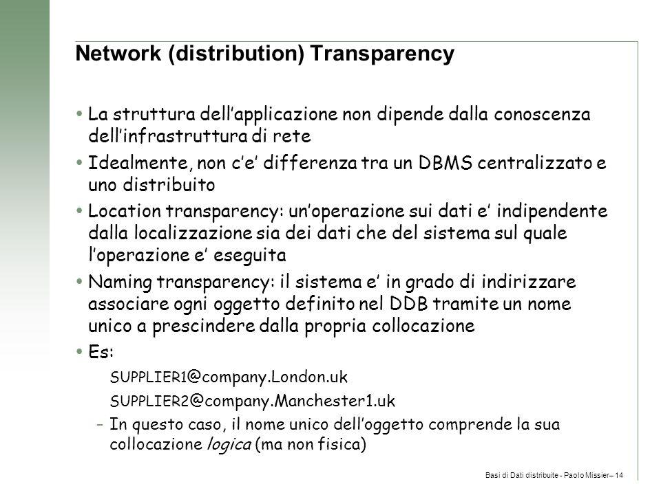 Basi di Dati distribuite - Paolo Missier– 14 Network (distribution) Transparency  La struttura dell'applicazione non dipende dalla conoscenza dell'infrastruttura di rete  Idealmente, non c'e' differenza tra un DBMS centralizzato e uno distribuito  Location transparency: un'operazione sui dati e' indipendente dalla localizzazione sia dei dati che del sistema sul quale l'operazione e' eseguita  Naming transparency: il sistema e' in grado di indirizzare associare ogni oggetto definito nel DDB tramite un nome unico a prescindere dalla propria collocazione  Es: SUPPLIER1 @company.London.uk SUPPLIER2 @company.Manchester1.uk –In questo caso, il nome unico dell'oggetto comprende la sua collocazione logica (ma non fisica)