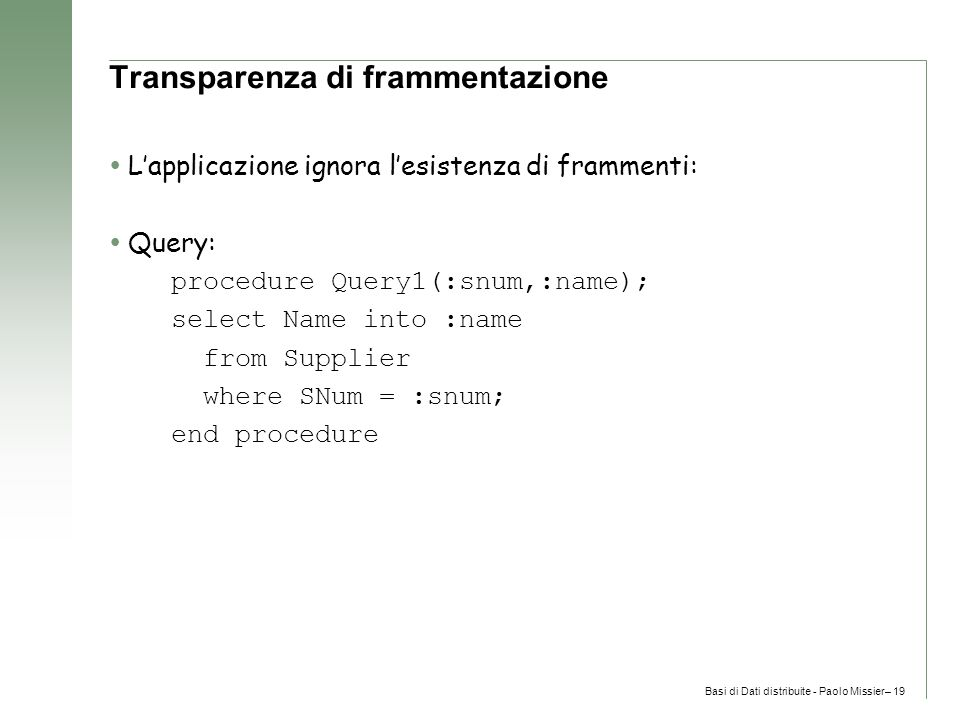 Basi di Dati distribuite - Paolo Missier– 19 Transparenza di frammentazione  L'applicazione ignora l'esistenza di frammenti:  Query: procedure Query1(:snum,:name); select Name into :name from Supplier where SNum = :snum; end procedure