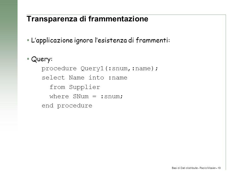 Basi di Dati distribuite - Paolo Missier– 19 Transparenza di frammentazione  L'applicazione ignora l'esistenza di frammenti:  Query: procedure Query1(:snum,:name); select Name into :name from Supplier where SNum = :snum; end procedure