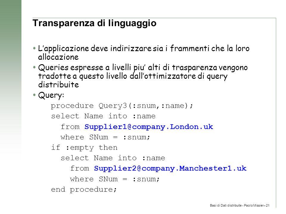 Basi di Dati distribuite - Paolo Missier– 21 Transparenza di linguaggio  L'applicazione deve indirizzare sia i frammenti che la loro allocazione  Queries espresse a livelli piu' alti di trasparenza vengono tradotte a questo livello dall'ottimizzatore di query distribuite  Query: procedure Query3(:snum,:name); select Name into :name from Supplier1@company.London.uk where SNum = :snum; if :empty then select Name into :name from Supplier2@company.Manchester1.uk where SNum = :snum; end procedure;