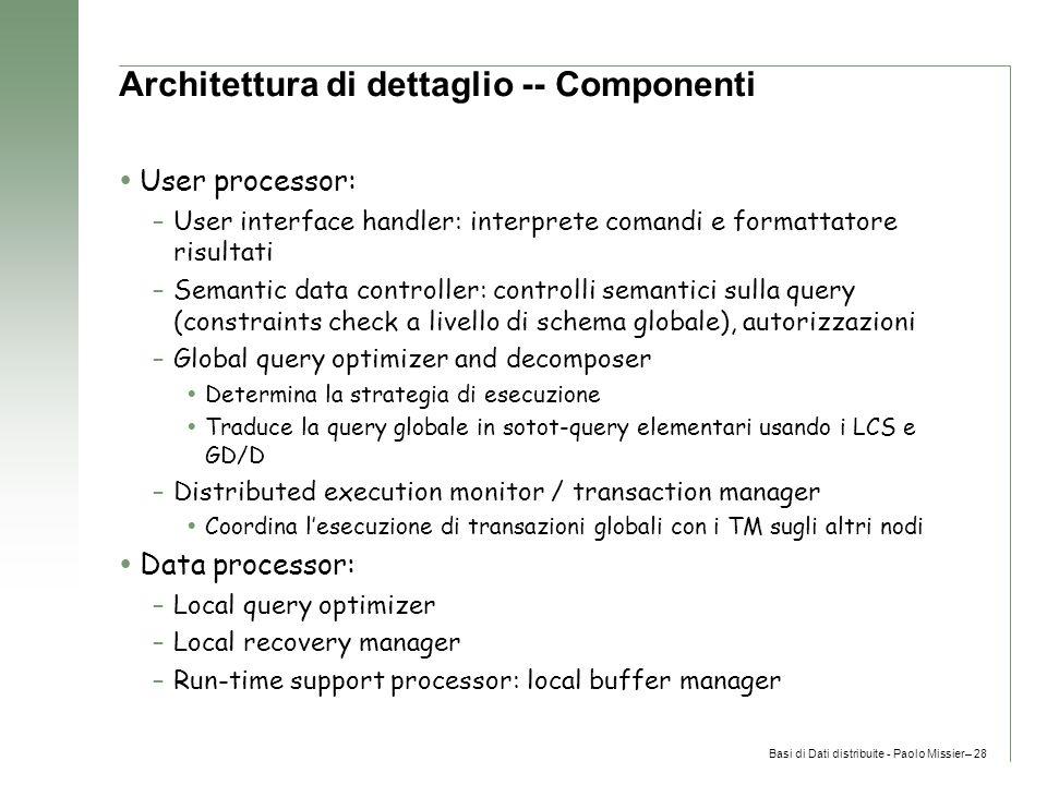Basi di Dati distribuite - Paolo Missier– 28 Architettura di dettaglio -- Componenti  User processor: –User interface handler: interprete comandi e formattatore risultati –Semantic data controller: controlli semantici sulla query (constraints check a livello di schema globale), autorizzazioni –Global query optimizer and decomposer  Determina la strategia di esecuzione  Traduce la query globale in sotot-query elementari usando i LCS e GD/D –Distributed execution monitor / transaction manager  Coordina l'esecuzione di transazioni globali con i TM sugli altri nodi  Data processor: –Local query optimizer –Local recovery manager –Run-time support processor: local buffer manager