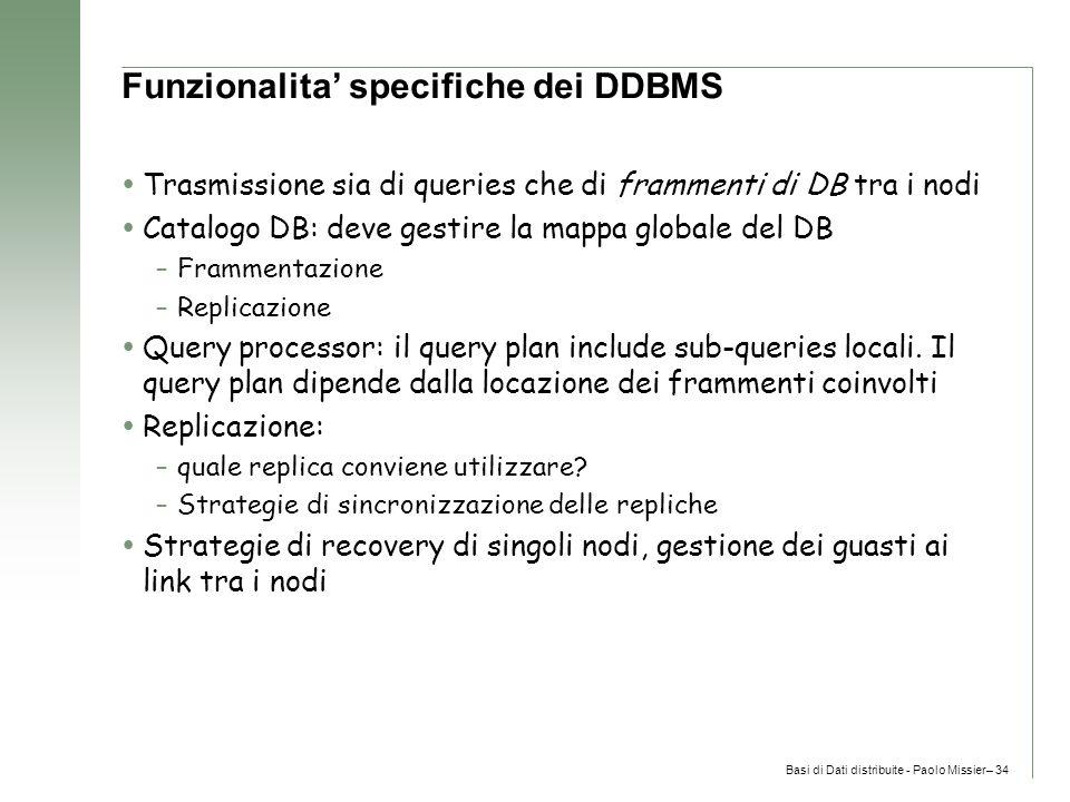 Basi di Dati distribuite - Paolo Missier– 34 Funzionalita' specifiche dei DDBMS  Trasmissione sia di queries che di frammenti di DB tra i nodi  Catalogo DB: deve gestire la mappa globale del DB –Frammentazione –Replicazione  Query processor: il query plan include sub-queries locali.