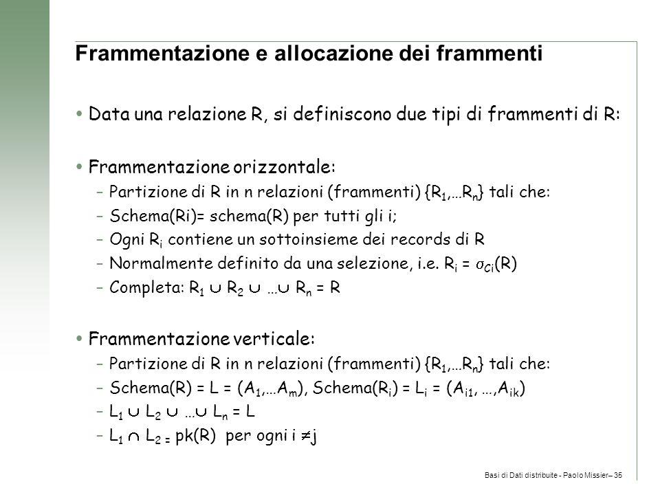 Basi di Dati distribuite - Paolo Missier– 35 Frammentazione e allocazione dei frammenti  Data una relazione R, si definiscono due tipi di frammenti di R:  Frammentazione orizzontale: –Partizione di R in n relazioni (frammenti) {R 1,…R n } tali che: –Schema(Ri)= schema(R) per tutti gli i; –Ogni R i contiene un sottoinsieme dei records di R –Normalmente definito da una selezione, i.e.
