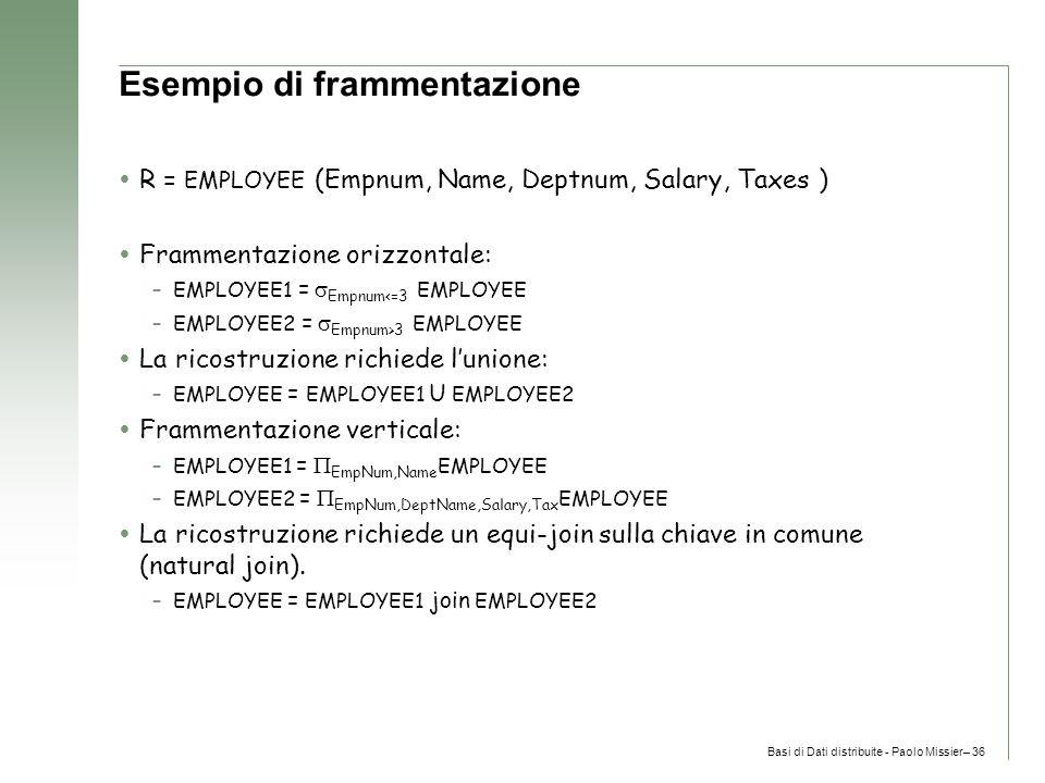 Basi di Dati distribuite - Paolo Missier– 36 Esempio di frammentazione  R = EMPLOYEE (Empnum, Name, Deptnum, Salary, Taxes )  Frammentazione orizzontale: –EMPLOYEE1 =  Empnum<=3 EMPLOYEE –EMPLOYEE2 =  Empnum>3 EMPLOYEE  La ricostruzione richiede l'unione: –EMPLOYEE = EMPLOYEE1 U EMPLOYEE2  Frammentazione verticale: –EMPLOYEE1 =  EmpNum,Name EMPLOYEE –EMPLOYEE2 =  EmpNum,DeptName,Salary,Tax EMPLOYEE  La ricostruzione richiede un equi-join sulla chiave in comune (natural join).