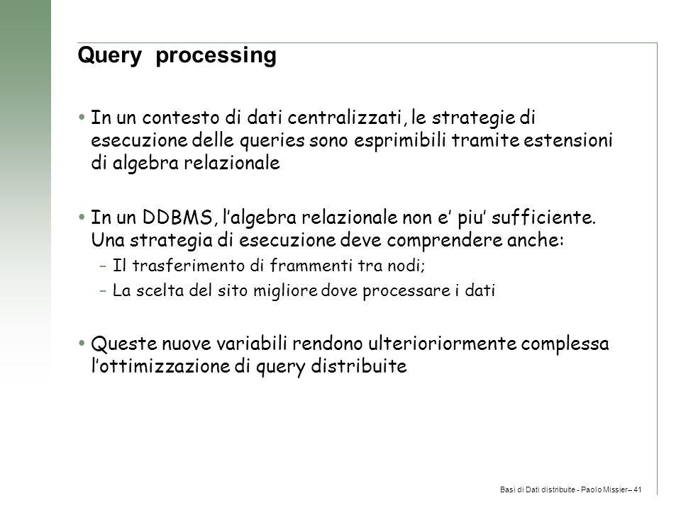 Basi di Dati distribuite - Paolo Missier– 41 Query processing  In un contesto di dati centralizzati, le strategie di esecuzione delle queries sono esprimibili tramite estensioni di algebra relazionale  In un DDBMS, l'algebra relazionale non e' piu' sufficiente.