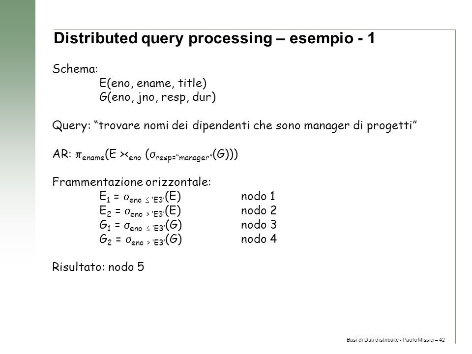 Basi di Dati distribuite - Paolo Missier– 42 Distributed query processing – esempio - 1 Schema: E(eno, ename, title) G(eno, jno, resp, dur) Query: trovare nomi dei dipendenti che sono manager di progetti AR:  ename (E >< eno (  resp= manager (G))) Frammentazione orizzontale: E 1 =  eno  'E3' (E)nodo 1 E 2 =  eno > 'E3' (E)nodo 2 G 1 =  eno  'E3' (G)nodo 3 G 2 =  eno > 'E3' (G)nodo 4 Risultato: nodo 5