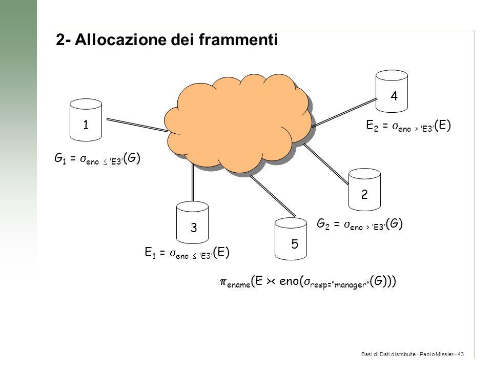 Basi di Dati distribuite - Paolo Missier– 43 2- Allocazione dei frammenti E 1 =  eno  'E3' (E) E 2 =  eno > 'E3' (E) G 1 =  eno  'E3' (G) G 2 =  eno > 'E3' (G)  ename (E >< eno(  resp= manager (G))) 1 3 5 4 2