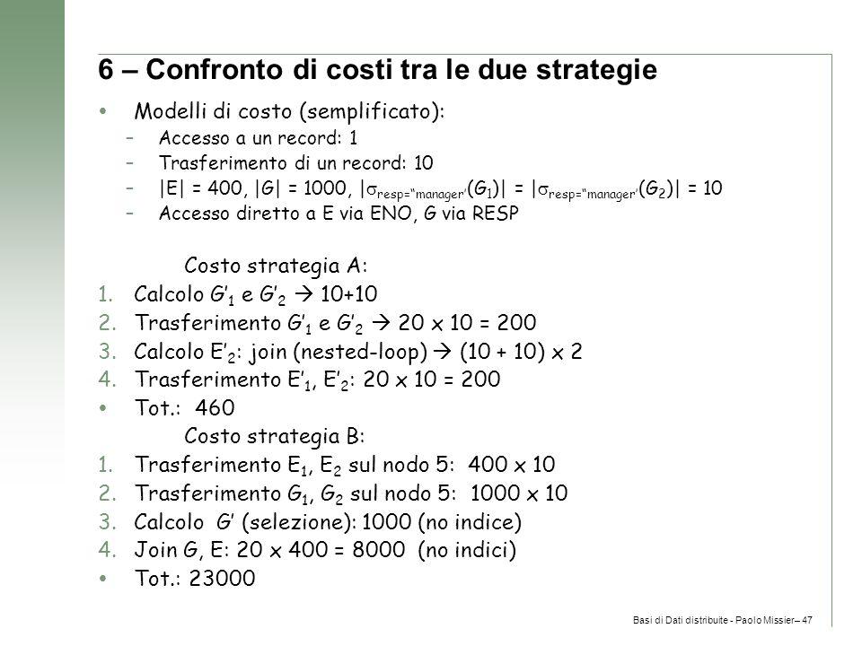 Basi di Dati distribuite - Paolo Missier– 47 6 – Confronto di costi tra le due strategie  Modelli di costo (semplificato): –Accesso a un record: 1 –Trasferimento di un record: 10 –|E| = 400, |G| = 1000, |  resp= manager' (G 1 )| = |  resp= manager' (G 2 )| = 10 –Accesso diretto a E via ENO, G via RESP Costo strategia A: 1.Calcolo G' 1 e G' 2  10+10 2.Trasferimento G' 1 e G' 2  20 x 10 = 200 3.Calcolo E' 2 : join (nested-loop)  (10 + 10) x 2 4.Trasferimento E' 1, E' 2 : 20 x 10 = 200  Tot.: 460 Costo strategia B: 1.Trasferimento E 1, E 2 sul nodo 5: 400 x 10 2.Trasferimento G 1, G 2 sul nodo 5: 1000 x 10 3.Calcolo G' (selezione): 1000 (no indice) 4.Join G, E: 20 x 400 = 8000 (no indici)  Tot.: 23000
