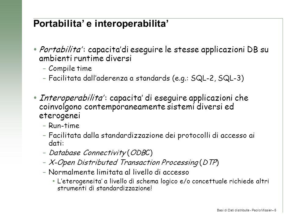 Basi di Dati distribuite - Paolo Missier– 5 Portabilita' e interoperabilita'  Portabilita' : capacita'di eseguire le stesse applicazioni DB su ambienti runtime diversi –Compile time –Facilitata dall'aderenza a standards (e.g.: SQL-2, SQL-3)  Interoperabilita' : capacita' di eseguire applicazioni che coinvolgono contemporaneamente sistemi diversi ed eterogenei –Run-time –Facilitata dalla standardizzazione dei protocolli di accesso ai dati: –Database Connectivity (ODBC) –X-Open Distributed Transaction Processing (DTP) –Normalmente limitata al livello di accesso  L'eterogeneita' a livello di schema logico e/o concettuale richiede altri strumenti di standardizzazione!